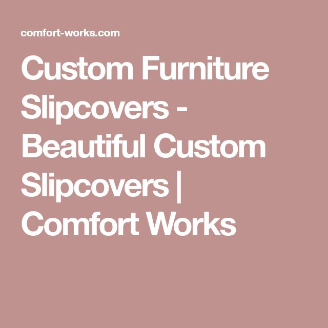 Custom Furniture Slipcovers - Beautiful Custom Slipcovers   Comfort Works