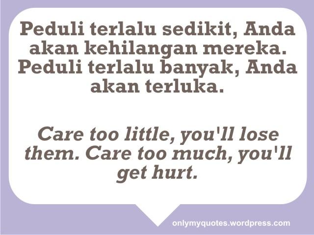 Peduli terlalu sedikit, Anda akan kehilangan mereka. Peduli terlalu banyak, Anda akan terluka.    Care too little, you'll lose them. Care too much, you'll get hurt.  http://onlymyquotes.wordpress.com/