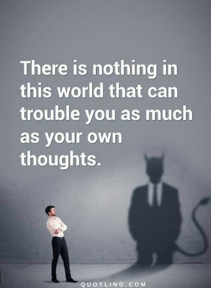 Thoughts Quotes There is nothing in this world that can trouble you as much as your own thoughts.