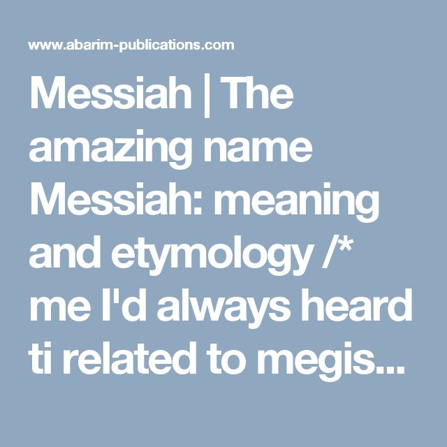 Messiah | The amazing name Messiah: meaning and etymology /* me I'd always heard ti related to megistus and magic - nothing at all to do with the Great God of Goo Christian crap - i.e. Christians are interactive poisoner nations from awayback, the evil oily filth. */