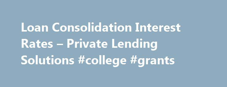 Loan Consolidation Interest Rates – Private Lending Solutions #college #grants http://loans.nef2.com/2017/05/22/loan-consolidation-interest-rates-private-lending-solutions-college-grants/  #student loan consolidation rates # Loan Consolidation Interest Rates Private Consolidation : The Annual Percentage Rate (APR)for our private student loan consolidation solution is variable 1 and is based on the Prime index 2 plus a margin. The current offered…  Read more