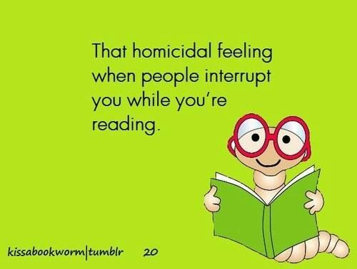 That homicidal feeling when people interrupt you while you're reading.