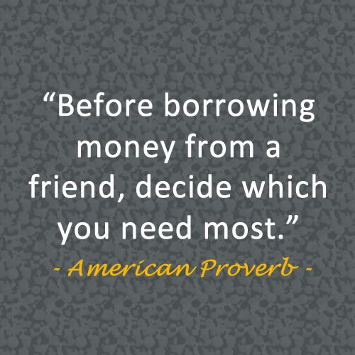 "http://thelendingmag.com/ap-finance-writer-discovers-peer-to-peer-lending-avoids-the-bank/ ""Before borrowing money from a friend, decide which you need most."" - American Proverb"