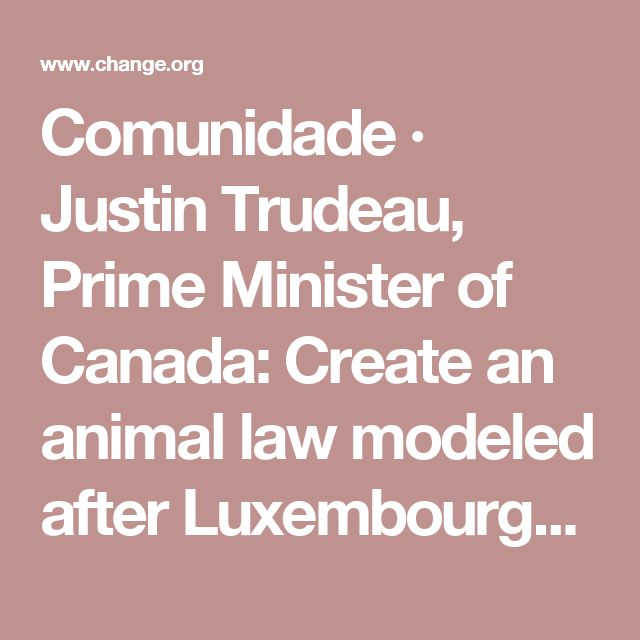Comunidade · Justin Trudeau, Prime Minister of Canada: Create an animal law modeled after Luxembourg's newly proposed animal law!! · Change.org