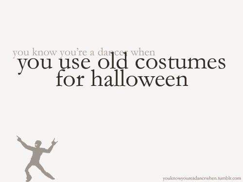 well, duh. what else would you do with them? how about, you know you're a dancer when ten years on, you STILL use old costumes for halloween.