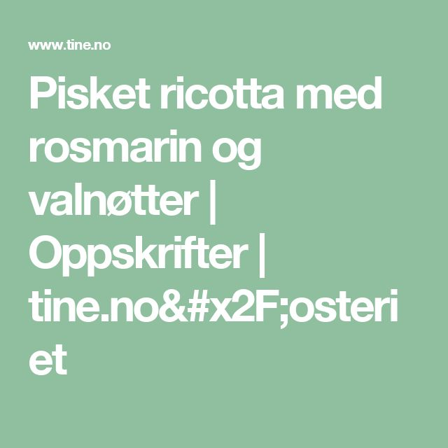 Pisket ricotta med rosmarin og valnøtter | Oppskrifter | tine.no/osteriet