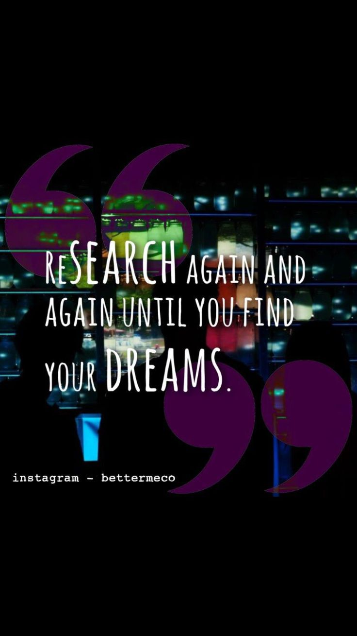 Research again and again until you find your dreams.