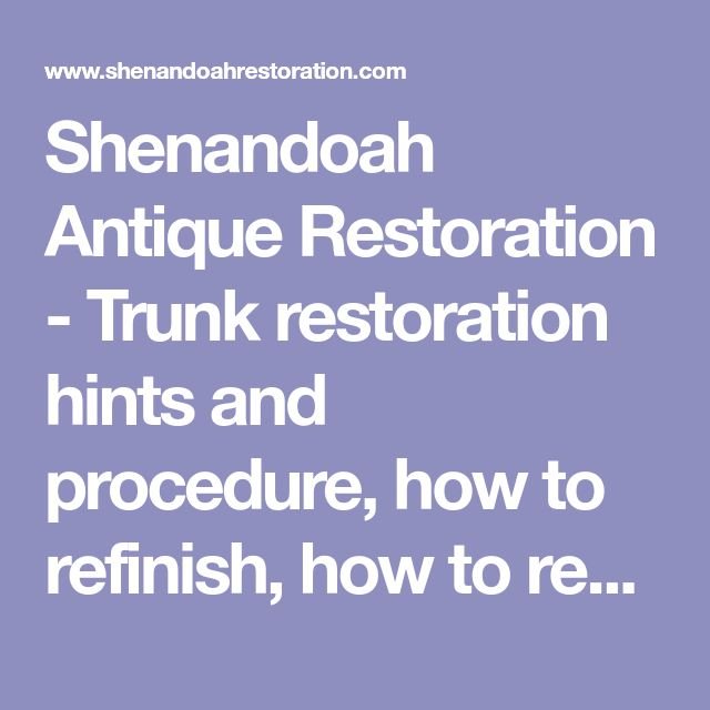 Shenandoah Antique Restoration - Trunk restoration hints and procedure, how to refinish, how to restore, relining, removing odors, rust, embossed tin, trunk tools, cedar lining, wallpaper,