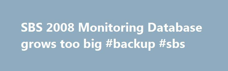 SBS 2008 Monitoring Database grows too big #backup #sbs http://virginia.nef2.com/sbs-2008-monitoring-database-grows-too-big-backup-sbs/  # SBS 2008 Monitoring Database grows too big Yes – I had this happen on my SBS 2008 server myself. Instead of taking the normal route to try and resolve it however, I decided to mess with a few SQL commands and try to dig under the covers to see if I could delete data that was too old. I thought that this might allow me to reduce the content of the database…