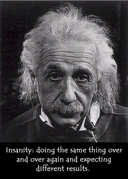 "Albert Einstein said: ""Insanity: doing the same thing over and over and expecting different results."""