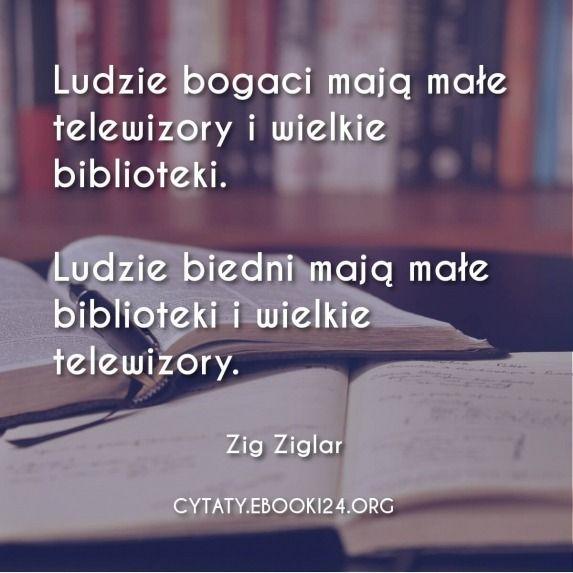 Ludzie bogaci mają małe telewizory i wielkie biblioteki.  Ludzie biedni mają małe biblioteki i wielkie telewizory.  - Zig Ziglar