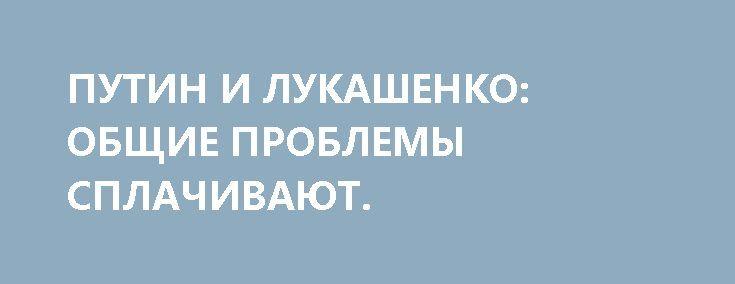 ПУТИН И ЛУКАШЕНКО: ОБЩИЕ ПРОБЛЕМЫ СПЛАЧИВАЮТ. http://rusdozor.ru/2017/04/05/putin-i-lukashenko-obshhie-problemy-splachivayut/  Третьего апреля в Санкт-Петербурге президенты России и Белоруссии в очередной раз разрешили спорные вопросы в двусторонних отношениях. Думаю, что во фразе, которой Владимир Путин прокомментировал итоги переговоров: «На сегодняшний день спорных вопросов не осталось», — ключевым является словосочетание «на сегодняшний ...