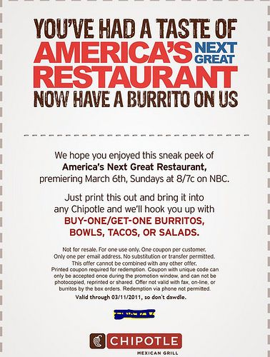 Mexican Grill Burrito YOU'VE HAD A TASTE OF AMERICA'SRESTAURANT Now have a burrito on us We hope you enjoyed this sneak peek of America's Next Great Restaurant, premiering March 6th, Sundays at 8/7c on NBC. Just print this out and bring it into and we'll hook you up with BUY-ONE/GET-ONE BURRITOS, BOWLS, TACOS, OR SALADS. http://www.pinterest.com/TakeCouponss/chipotle-coupons/