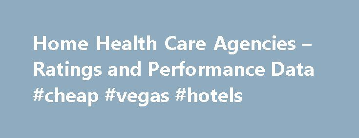 Home Health Care Agencies – Ratings and Performance Data #cheap #vegas #hotels http://hotels.remmont.com/home-health-care-agencies-ratings-and-performance-data-cheap-vegas-hotels/  #home health agencies # Compare Home Health Care Services Guide to Choosing Home Health Care Agencies At Home Health Care Service Providers offer a number of options for care within the patient's home. When looking for the right home health care, there are a number of options to consider before making your final…