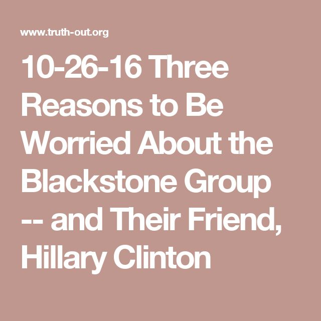 10-26-16 Three Reasons to Be Worried About the Blackstone Group -- and Their Friend, Hillary Clinton