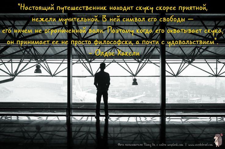 """""""Настоящий путешественник находит скуку скорее приятной, нежели мучительной. В ней символ его свободы — его ничем не ограниченной воли. Поэтому когда его охватывает скука, он принимает ее не просто философски, а почти с удовольствием"""". - Олдос Хаксли"""