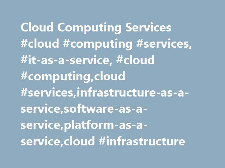 Cloud Computing Services #cloud #computing #services, #it-as-a-service, #cloud #computing,cloud #services,infrastructure-as-a-service,software-as-a-service,platform-as-a-service,cloud #infrastructure http://italy.remmont.com/cloud-computing-services-cloud-computing-services-it-as-a-service-cloud-computingcloud-servicesinfrastructure-as-a-servicesoftware-as-a-serviceplatform-as-a-servicecloud-infrastructure/  # Cloud Computing Services Cloud Computing Services provide information technology…
