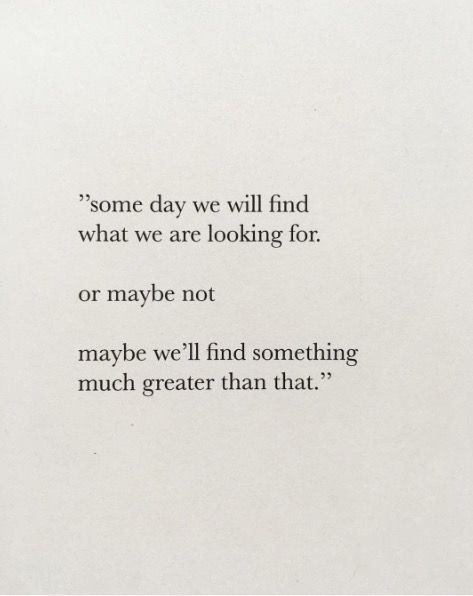 """Some day we will find what we are looking for. Or maybe not. Maybe we'll find something much greater than that."""