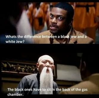 black people movie jokes – the big difference between black Jew and white Jew because the black ones have a sit in the back of the gas chamber