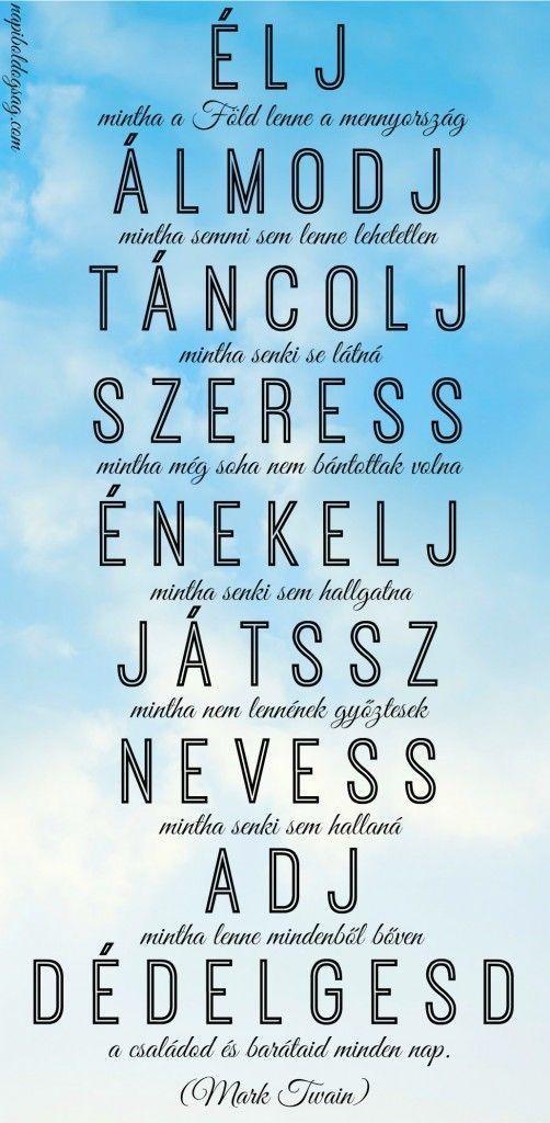 ÉLJ, ÁLMODJ,TÁNCOLJ, SZERESS,ÉNEKELJ, JÁTSSZ,NEVESS....