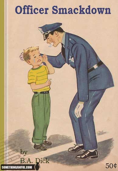 Lmao....love this!  Officer Smack down was my childhood hero.  And the author...B.A. Dick
