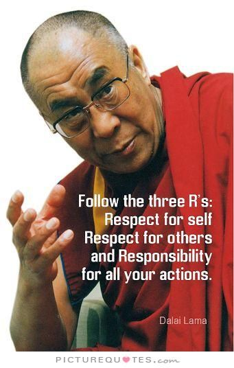 Follow the three R's: Respect for self, respect for others, and responsibility for all your actions. Dalai Lama quotes on PictureQuotes.com.