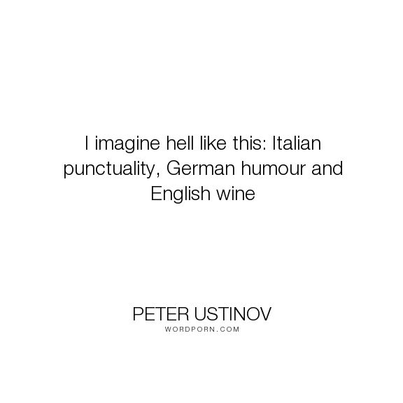 "Peter Ustinov - ""I imagine hell like this: Italian punctuality, German humour and English wine"". humor, humour, hell, culture, stereotypes"