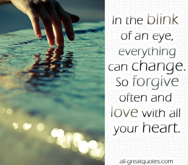 In the blink of an eye everything can change. so forgive often and love with all your heart!