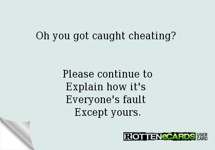 Oh+you+got+caught+cheating?+   Please+continue+to Explain+how+it's+ Everyone's+fault+ Except+yours.