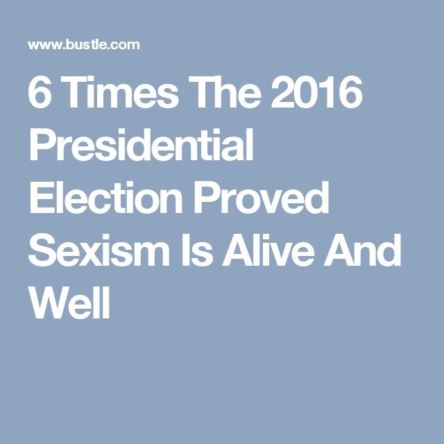 6 Times The 2016 Presidential Election Proved Sexism Is Alive And Well