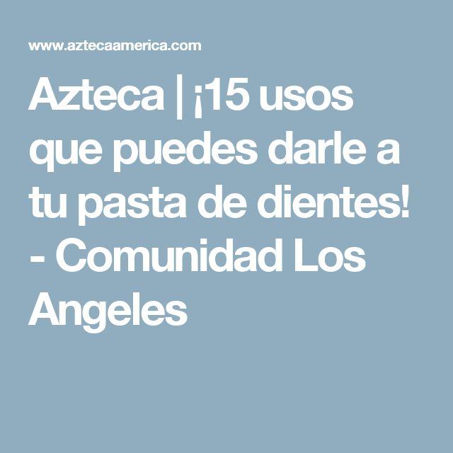 Azteca | ¡15 usos que puedes darle a tu pasta de dientes! - Comunidad Los Angeles