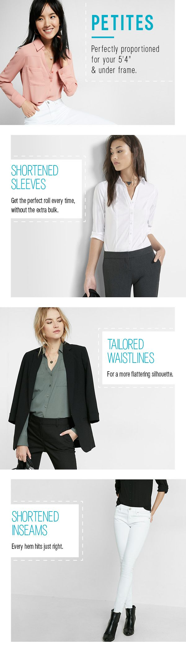 "Time to break up with your tailor. Introducing the new Petites collection at Express. Each piece is designed to perfectly fit your 5'4"" and under frame. Tailored waistlines, shortened inseams and shortened sleeves mean no more fussing with alterations to get the perfect fit"