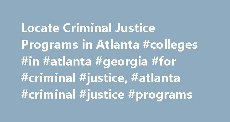 Locate Criminal Justice Programs in Atlanta #colleges #in #atlanta #georgia #for #criminal #justice, #atlanta #criminal #justice #programs http://new-hampshire.remmont.com/locate-criminal-justice-programs-in-atlanta-colleges-in-atlanta-georgia-for-criminal-justice-atlanta-criminal-justice-programs/  # Find Atlanta Criminal Justice Schools Near You Residents rely on police officers and other criminal justice professionals to maintain order, solve crimes, and keep communities safe, which is…