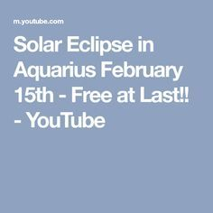 Solar Eclipse in Aquarius February 15th - Free at Last!! - YouTube