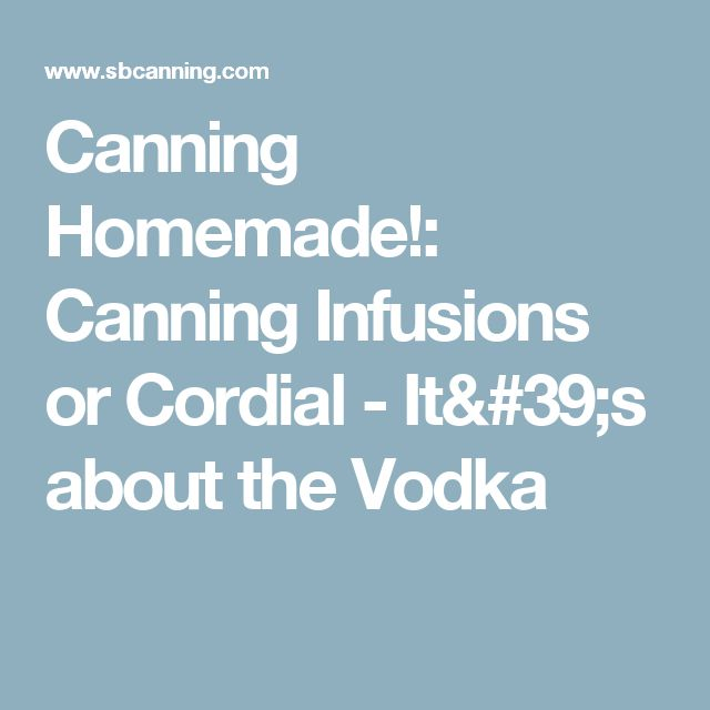 Canning Homemade!: Canning Infusions or Cordial - It's about the Vodka