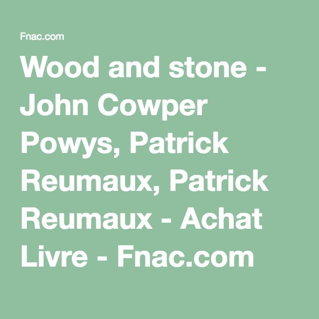 Wood and stone - John Cowper Powys, Patrick Reumaux, Patrick Reumaux - Achat Livre - Fnac.com