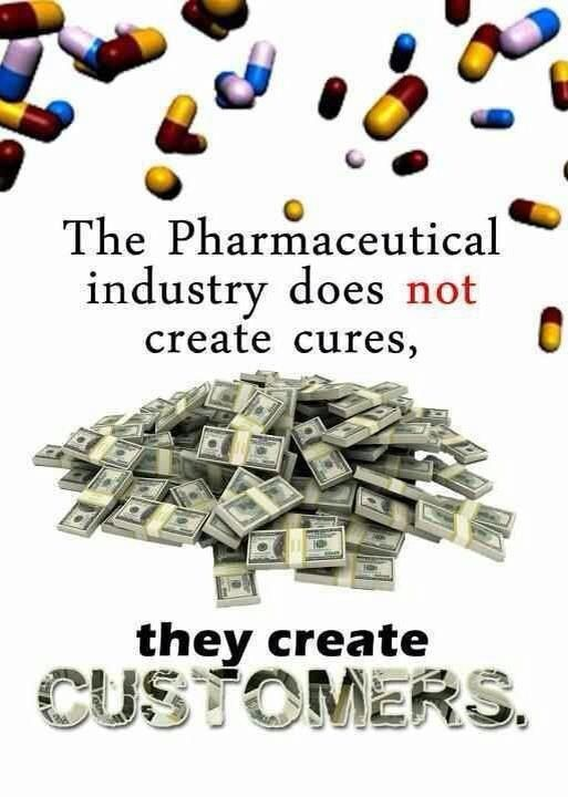 The pharmaceutical industry does not create cures, they create customers.