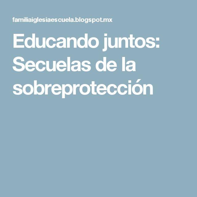 Educando juntos: Secuelas de la sobreprotección