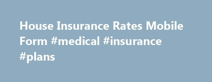 House Insurance Rates Mobile Form #medical #insurance #plans http://insurance.remmont.com/house-insurance-rates-mobile-form-medical-insurance-plans/  #cheapest home insurance # House Insurance Rates Anytime, Anywhere We believe that the process of buying homeowners insurance should be simple and convenient. This is why we created this convenient mobile app that allows you to compare homeowners insurance quotes from anywhere. When making a decision to protect your major assets, it is…