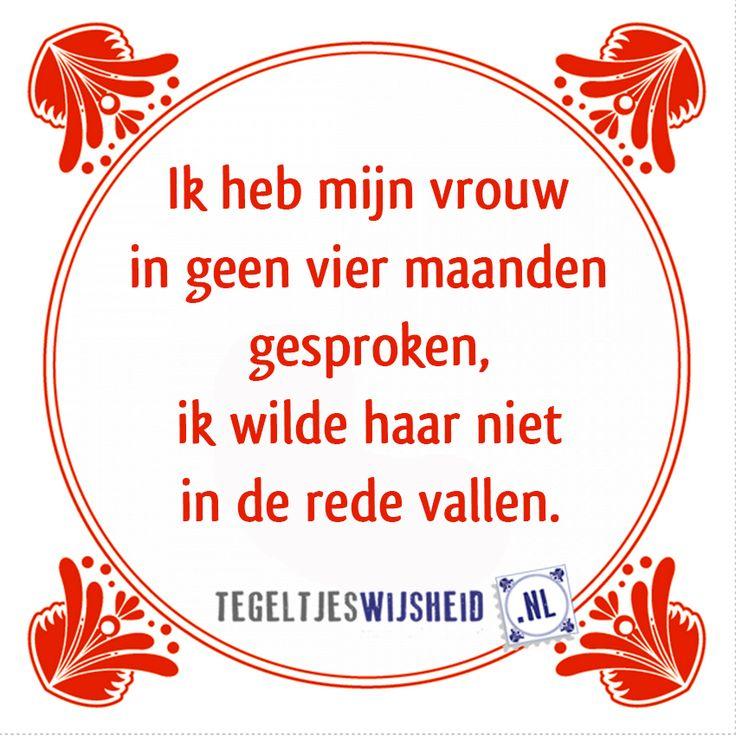Spraakzame vrouw of zwijgzame man?  Ik heb mijn vrouw in geen vier maanden gesproken, ik wilde haar niet in de rede vallen.   Pin en volg tegeltjeswijsheid    Een leuk cadeautje nodig? op www.tegeltjeswijsheid.nl vind je nog meer leuke spreuken en tegels of maak je eigen tegeltje.     #tegeltjeswijsheid #quote #grappig #tekst #tegel #oudhollands #dutch #wijsheid #spreuk #gezegde #cadeau #tegeltje #wise #humor #funny #hollands #dutch #spreuken