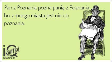 Pan z Poznania pozna panią z Poznania bo z innego miasta jest nie do poznania.