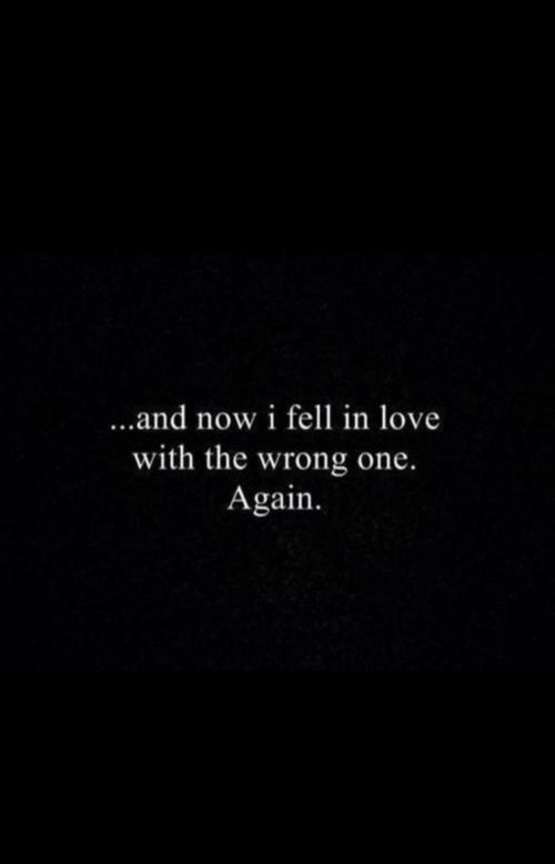And now I fell in love with the wrong one again