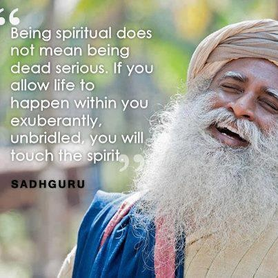 """""""Being spiritual does not mean being deadly serious..."""" (cont) ~ Sadhguru ~"""