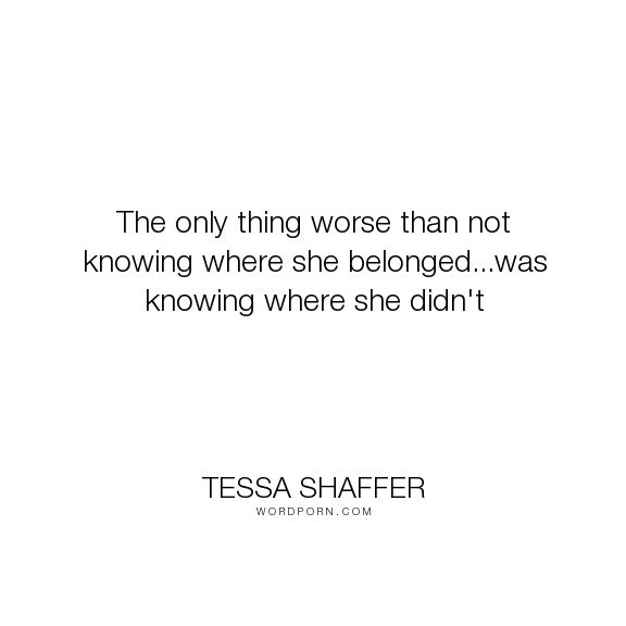 "Tessa Shaffer - ""The only thing worse than not knowing where she belonged...was knowing where she..."". life-lessons, growing-up, belonging, not-knowing, belonging-an-attitude, growing-up-quotes, left-out"
