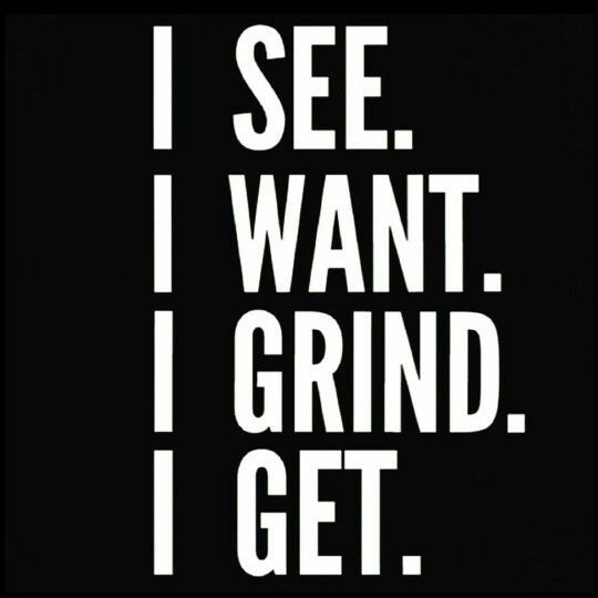I See, I Want, I Grind, I Get!!! Inspirational Quote, Motivational Quotes, Daily Quotes, Daily Motivation, Success Quotes, Positive Thinking, Positive Mindset, Personal Growth, Personal Development, Self Improvement, Think and Grow Rich, Napoleon Hill, Robert Kiyosaki, Tony Robbins, Zig Ziglar, John Maxwell, Jim Rohn, Wayne Dyer, Atlanta, Washington DC, Dallas, Houston, Toronto, Charlotte, Orlando, Tampa, New York, Los Angeles, Miami, Chicago, California, Texas, Florida, Georgia, Illinois
