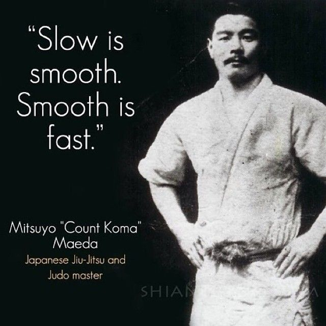 """""""Slow is Smooth, Smooth is Fast.""""-Mitsuyo""""Count Coma""""Maeda,Japanese Jiujitsu and Judo Master http://www.livejudo.com/grip-to-win-by-olympians-jimmy-pedro-and-rhadi-ferguson-clickbank/?hop=goldone76"""
