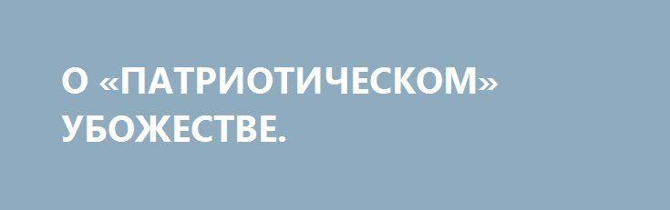 О «ПАТРИОТИЧЕСКОМ» УБОЖЕСТВЕ. http://rusdozor.ru/2017/08/25/o-patrioticheskom-ubozhestve/  Вчера на «Интере» (украинский телеканал – ред.) был великолепный концерт. Вся наша семья — три поколения с удовольствием смотрели, подпевали и получили огромное удовольствие.  Песня Высоцкого «Баллада о борьбе», песня из к/ф «Весна на Заречной улице» — весь зал ...
