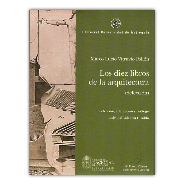 Los diez libros de la arquitectura. Selección  – Marco Lucio Vitruvio Polión – Universidad de Antioquia www.librosyeditores.com Editores y distribuidores.