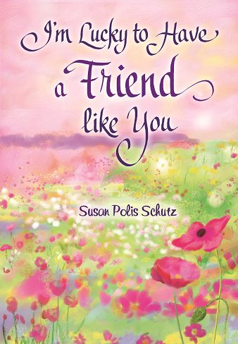 """NEW BOOK by best-selling author Susan Polis Schutz: """"I'm Lucky to Have a Friend like You"""" available March 2015. True friends appreciate you for who you are. They share in your joys and successes and convey comfort and support when your spirit needs it most. Together you bring out the best in each other. Your relationship is based on trust and mutual admiration, and there is nothing one of you wouldn't do for the other."""