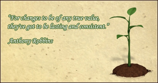 """""""For changes to be of any true value, they've got to be lasting and consistent."""" Anthony Robbins"""